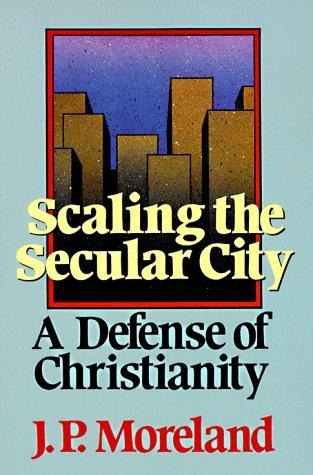 Scaling the Secular City: A Defense of Christianity by Moreland, J. P.