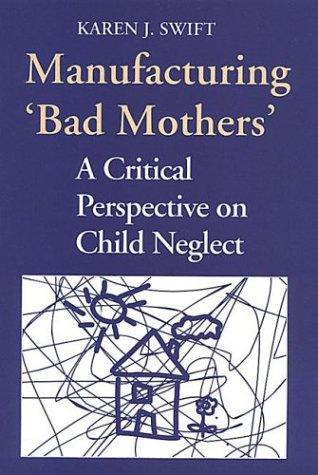 "Manufacturing ""bad mothers"" by Karen Swift"