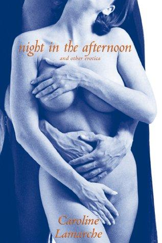 Night in the afternoon and other erotica by Caroline Lamarche